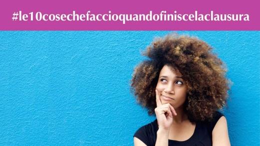 #le10cosechefaccioquandofiniscelaclausura